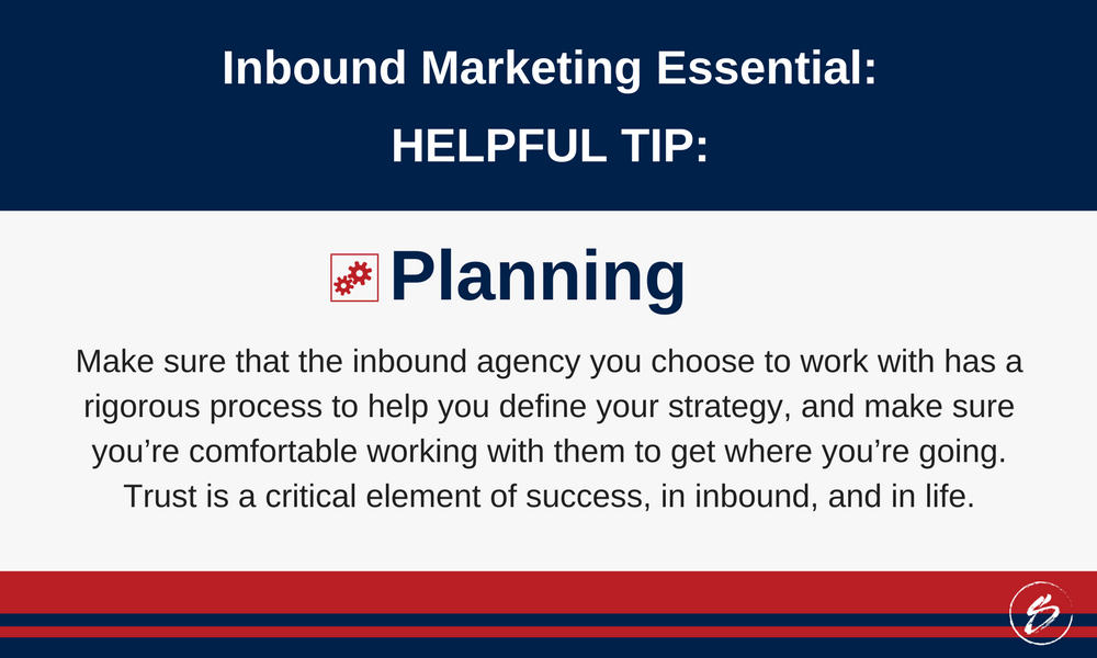 Make sure that the inbound agency you choose to work with has a rigorous process to help you define your strategy, and make sure you're comfortable working with them to get where you're going. Trust is a critical element of success, in inbound, and in life.