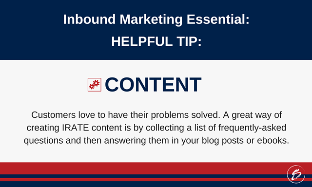 Customers love to have their problems solved. A great way of creating IRATE content is by collecting a list of frequently-asked questions and then answering them in your blog posts or ebooks.