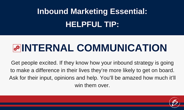 Get people excited. If they know how your inbound strategy is going to make a difference in their lives they're more likely to get on board. Ask for their input, opinions and help. You'll be amazed how much it'll win them over.