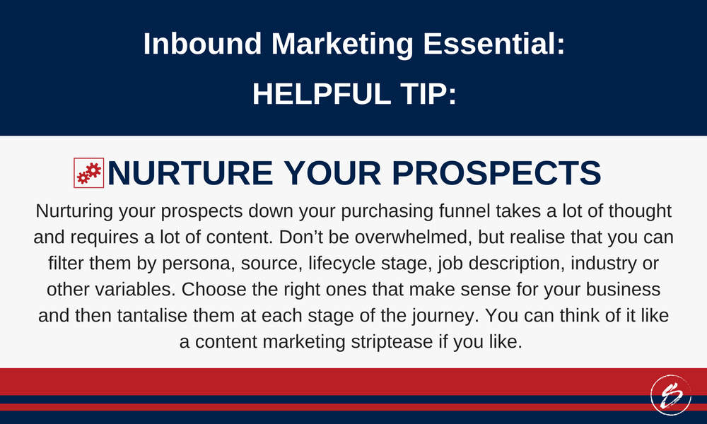 Nurturing your prospects down your purchasing funnel takes a lot of thought and requires a lot of content. Don't be overwhelmed, but realise that you can filter them by persona, source, lifecycle stage, job description, industry or other variables. Choose the right ones that make sense for your business and then tantalise them at each stage of the journey. You can think of it like a content marketing striptease if you like.
