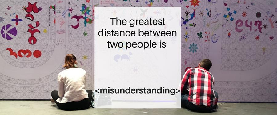 The greatest distance between two people is misunderstanding